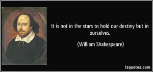 ... the stars to hold our destiny but in ourselves. - William Shakespeare