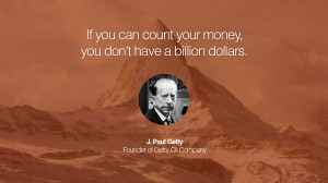 If you can count your money, you don't have a billion dollars. – J ...