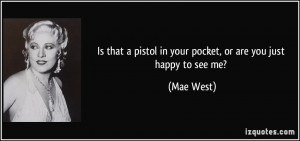 ... pistol in your pocket, or are you just happy to see me? - Mae West