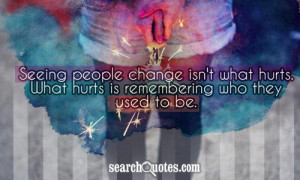 Seeing people change isn't what hurts. What hurts is remembering who ...