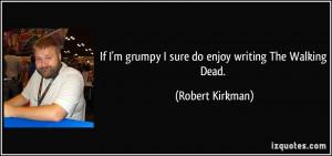 ... grumpy I sure do enjoy writing The Walking Dead. - Robert Kirkman
