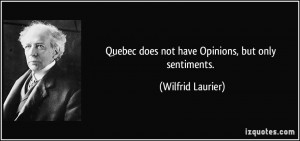 Quebec does not have Opinions, but only sentiments. - Wilfrid Laurier