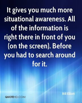 It gives you much more situational awareness. All of the information ...