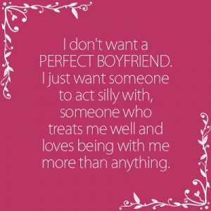 don't want a perfect boyfriend. I just want someone to act silly ...