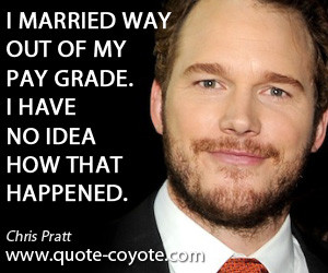 Idea quotes - I married way out of my pay grade. I have no idea how ...