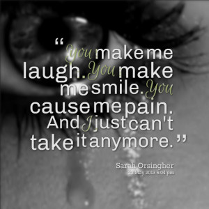 ... you make me smile you cause me pain and i just can't take it anymore