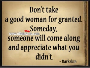 Don't take a good woman for granted. Someday, someone will come ...