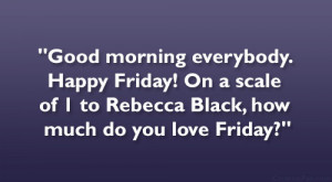 Good morning everybody. Happy Friday! On a scale of 1 to Rebecca ...