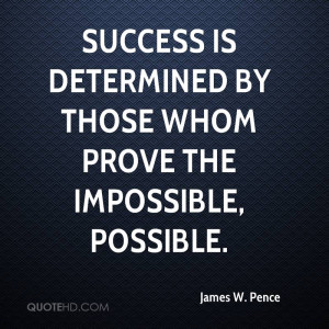 Success is determined by those whom prove the impossible, possible.