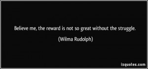 ... me, the reward is not so great without the struggle. - Wilma Rudolph