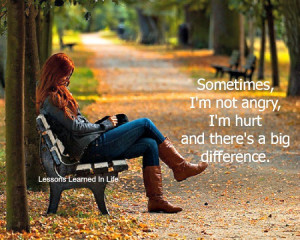 Sometimes I'm not angry, I'm hurt and there's a big difference