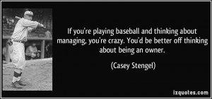 If you're playing baseball and thinking about managing, you're crazy ...