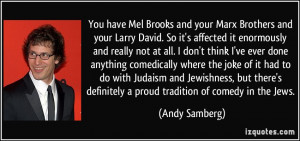 You have Mel Brooks and your Marx Brothers and your Larry David. So it ...