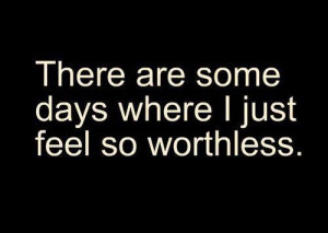 There are some days where i just feel so worthless