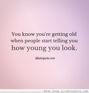 You know you're getting old when people start telling you how young ...