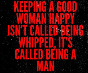 ... good woman happy isn't called being whipped, it's called being a man