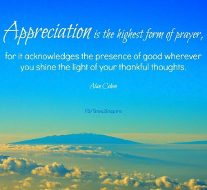 Appreciation is the highest form of prayer, for it acknowledges the ...