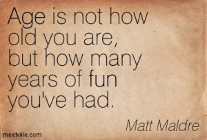Age Is Not How Old Your Are But How Many Years Of Fun You've Had