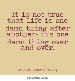 Quotes about life - It is not true that life is one damn thing after ...