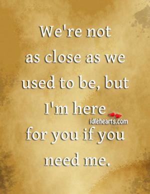 ... not as close as we used to be, but I'm here for you if you need me