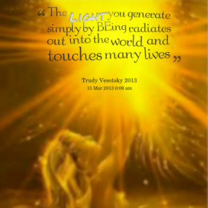 The Light you generate simply by BEing radiates out into the world and ...