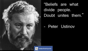 "Beliefs Are What Divide People. Doubt Unites Them "" - Peter Ustinov ..."