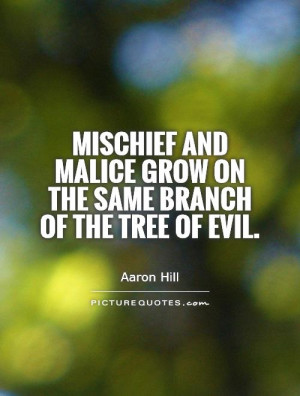 Mischief and malice grow on the same branch of the tree of evil ...