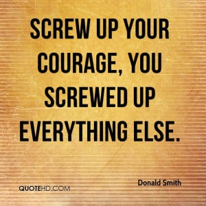 Screw Up Your Courage, You Screwed Up Everything Else.
