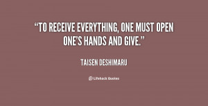 """To receive everything, one must open one's hands and give."""""""
