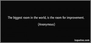 ... biggest room in the world, is the room for improvement. - Anonymous