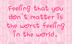 feeling that you don t matter is the worst feeling in the world