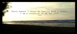 ... shape my destiny with a chisel, I am a carpenter of my own soul.Rumi