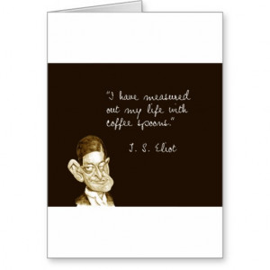 famous coffee quotes from t s eliot i have measured out my life with ...