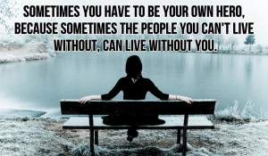 you have to be your own hero sometimes you have to be your own hero ...