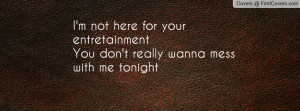... here for your entretainmentYou don't really wanna mess with me tonight