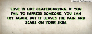love is like skateboarding. if you fail to impress someone , Pictures ...