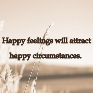 Happy Feeling Will Attract Happy Circumstances ~ Happiness Quote