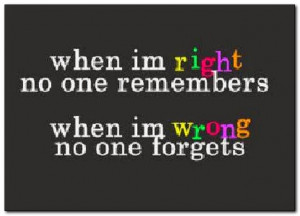 When I'm right, no one remembers. When I'm wrong, no one forgets.