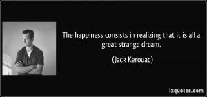 ... in realizing that it is all a great strange dream. - Jack Kerouac