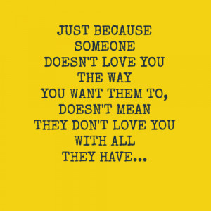 just because somebody doesn t love you the way you want them to