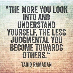 ... understand yourself, the less judgmental you become towards others