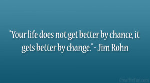 "... not get better by chance, it gets better by change."" – Jim Rohn"