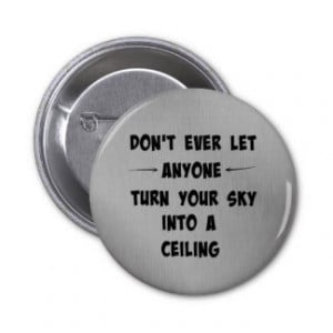 Don't Let Anyone Turn Your Sky into Ceiling Quote Pinback Button