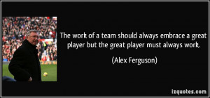 The work of a team should always embrace a great player but the great ...