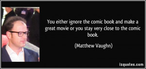 ... great movie or you stay very close to the comic book. - Matthew Vaughn