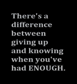 ... difference between giving up and knowing when you`ve had enough