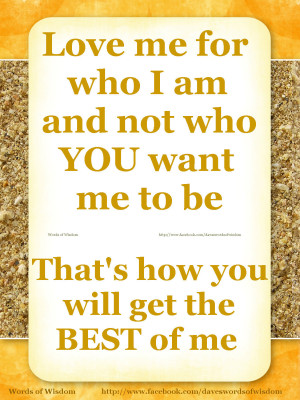 Love me for who I am and not who YOU want me to be.