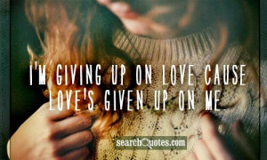 giving up on love cause love's given up on me.