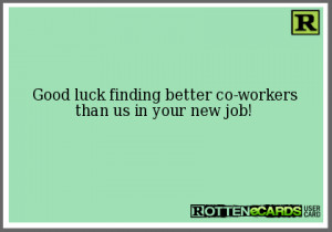 Good luck finding better co-workers than us in your new job!