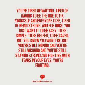 to be the one to fix yourself and everyone else, tired of being strong ...